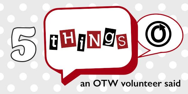 Five THings an OTW Volunteer Said