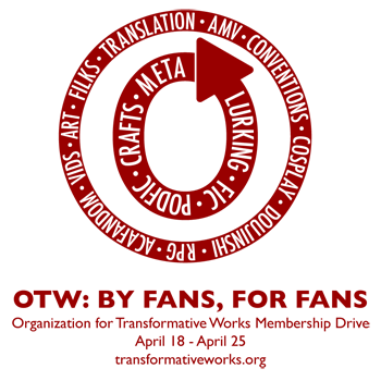 OTW: By Fans, For Fans. Organization for Transformative Works Membership Drive, April 18-25, 2012. transformativeworks.org